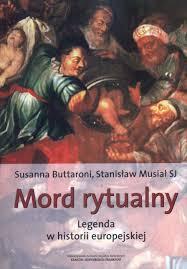 """Susanna Buttaroni i Stanisław Musiał SJ, """"Mord rytualny, Legenda w historii Europy"""", Stowarzyszenie na Rzecz Inicjatyw Kulturalnych, Kraków-Norymberga-Frankfurt 2003."""
